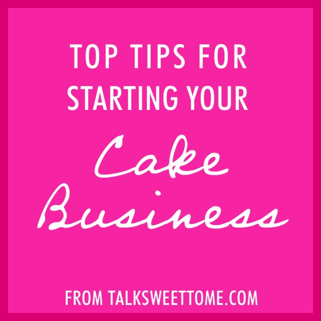 Top tips for starting your cake business - From Talk Sweet To Me - www.talksweettome.com